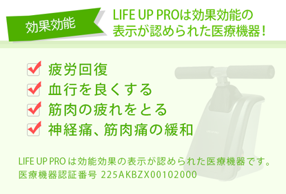 LIFE UP PROは効果効能の 表示が認められた医療機器!疲労回復、血行を良くする、筋肉の疲れをとる、神経痛筋肉痛の緩和。LIFE UP PROは効能効果の表示が認められた医療機器です。 医療機器認証番号 225AKBZX00102000