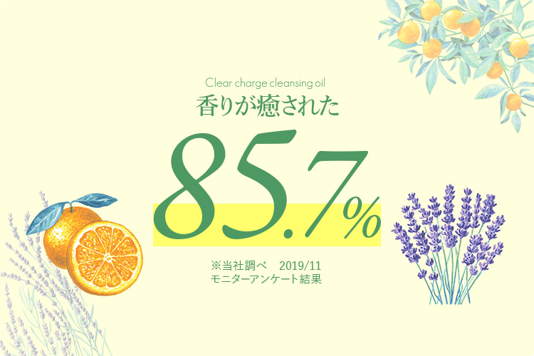Clear charge cleansing oil 香りが癒された85.7% ※当社調べ 2019/11 モニターアンケート結果
