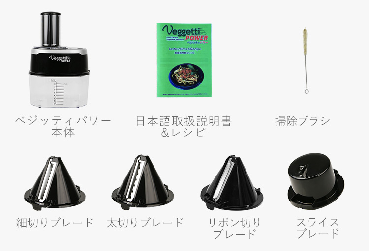 ベジッティパワー本体、日本語取扱説明書&レシピ、掃除ブラシ、細切りブレード、太切りブレード、リボン切りブレード、スライスブレード